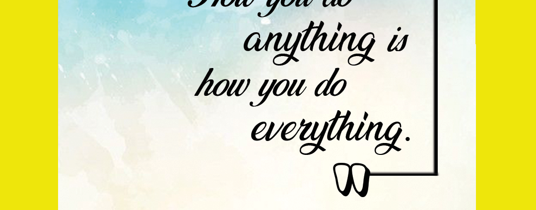how-you-do-anything-is-how-you-do-everything.-f